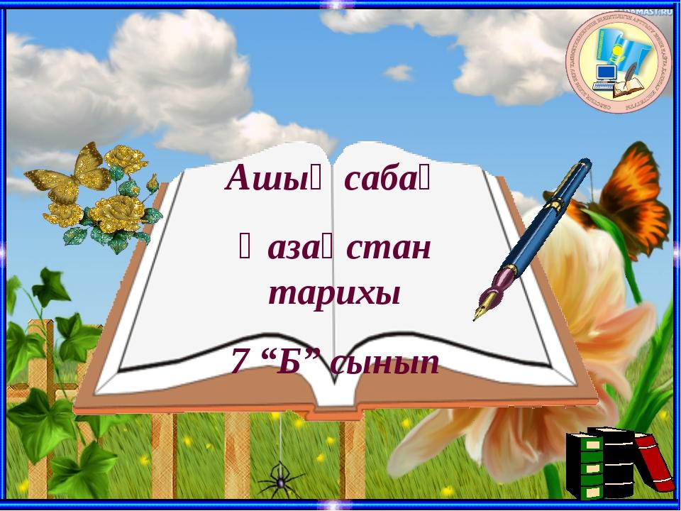 """Ашық сабақ Қазақстан тарихы 7 """"Б"""" сынып"""