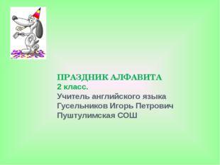 ПРАЗДНИК АЛФАВИТА 2 класс. Учитель английского языка Гусельников Игорь Петров