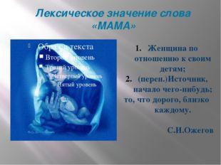 Лексическое значение слова «МАМА» Женщина по отношению к своим детям; (перен.