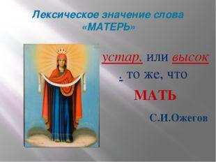 Лексическое значение слова «МАТЕРЬ» устар. или высок. то же, что МАТЬ С.И.Оже