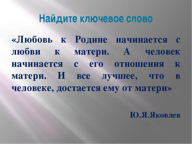 Найдите ключевое слово «Любовь к Родине начинается с любви к матери. А челове...