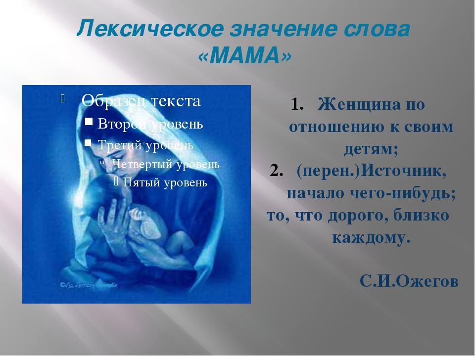 Лексическое значение слова «МАМА» Женщина по отношению к своим детям; (перен....