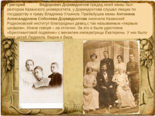 Григорий Федорович Дормидонтов прадед моей мамы был ректором Казанского унив