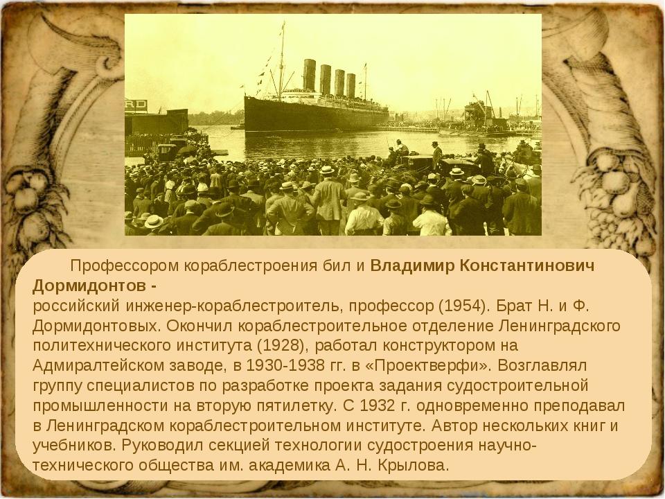 Профессором кораблестроения бил и Владимир Константинович Дормидонтов - росс...