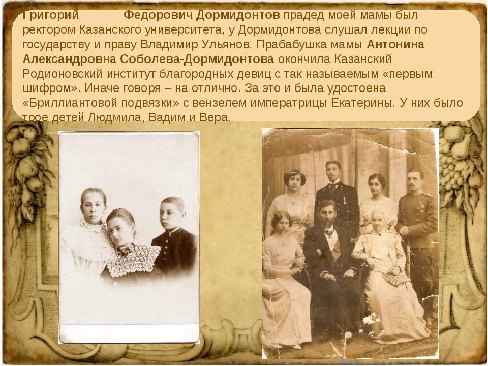 Григорий Федорович Дормидонтов прадед моей мамы был ректором Казанского унив...