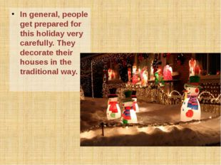 In general, people get prepared for this holiday very carefully. They decorat