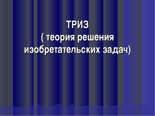 ТРИЗ ( теория решения изобретательских задач)