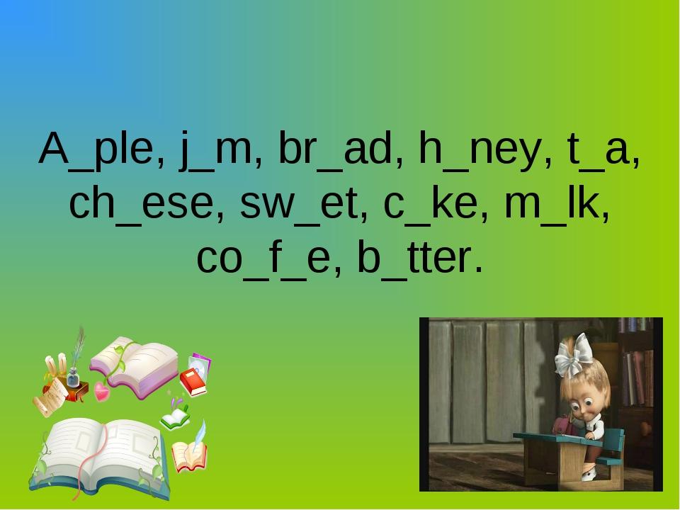 A_ple, j_m, br_ad, h_ney, t_a, ch_ese, sw_et, c_ke, m_lk, co_f_e, b_tter.