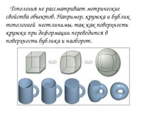 Топология не рассматривает метрические свойства объектов. Например, кружка и