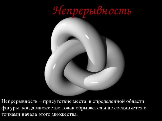 Непрерывность Непрерывность – присутствие места в определенной области фигур...
