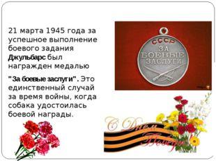 21 марта 1945 года за успешное выполнение боевого задания Джульбарс был нагр