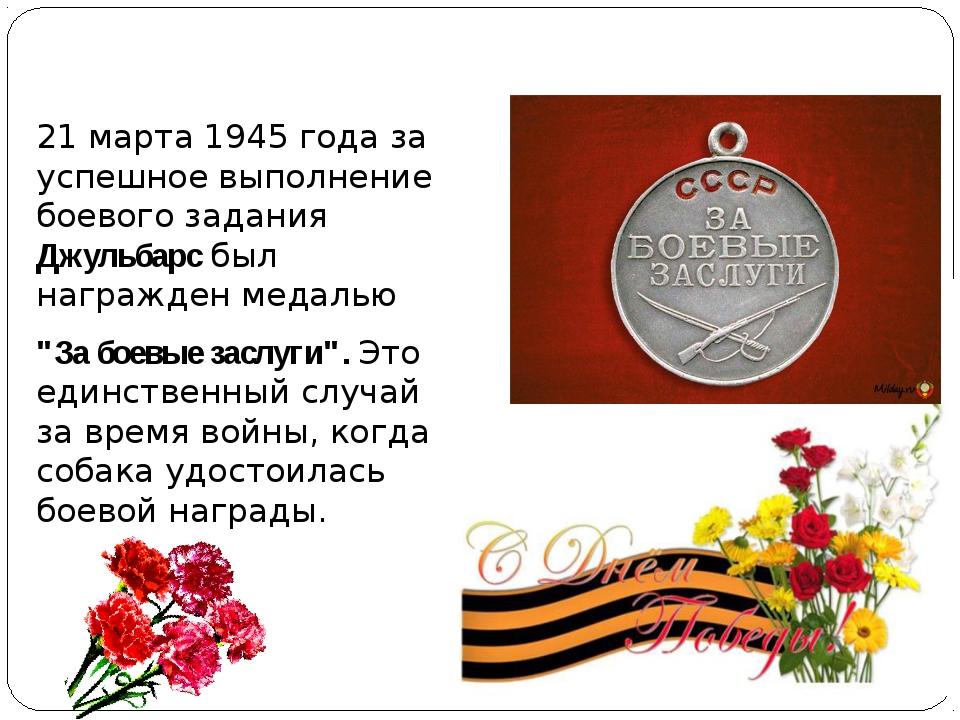 21 марта 1945 года за успешное выполнение боевого задания Джульбарс был нагр...