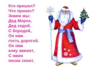 Кто пришел? Что принес? Знаем мы: Дед Мороз, Дед седой, С бородой, Он нам го