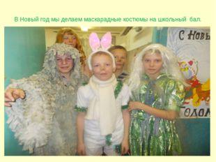 В Новый год мы делаем маскарадные костюмы на школьный бал.