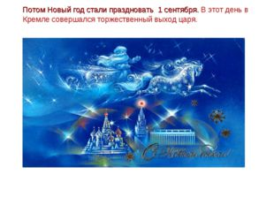 Потом Новый год стали праздновать 1 сентября. В этот день в Кремле совершалс