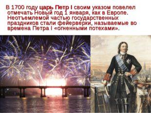В 1700 году царь Петр I своим указом повелел отмечать Новый год 1 января, ка