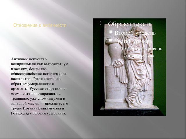 Отношение к античности Античное искусство воспринимали как авторитетную класс...