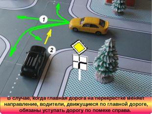 В случае, когда главная дорога на перекрестке меняет направление, водители, д