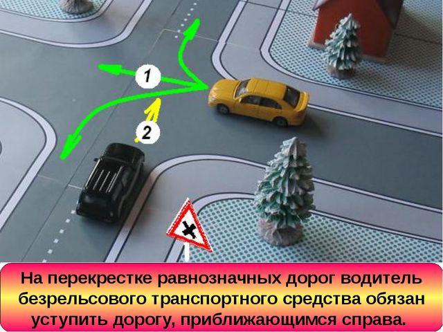 На перекрестке равнозначных дорог водитель безрельсового транспортного средст...