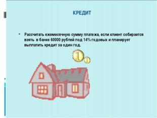 КРЕДИТ Рассчитать ежемесячную сумму платежа, если клиент собирается взять в
