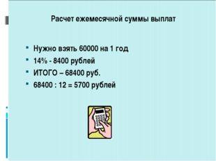 Расчет ежемесячной суммы выплат Нужно взять 60000 на 1 год 14% - 8400 рублей
