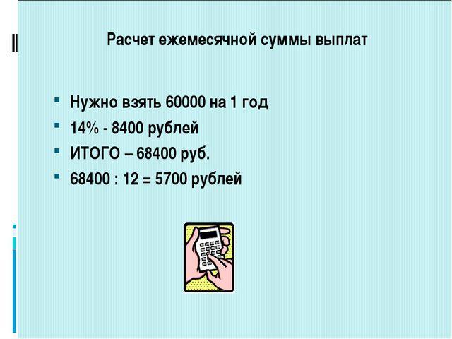 Расчет ежемесячной суммы выплат Нужно взять 60000 на 1 год 14% - 8400 рублей...