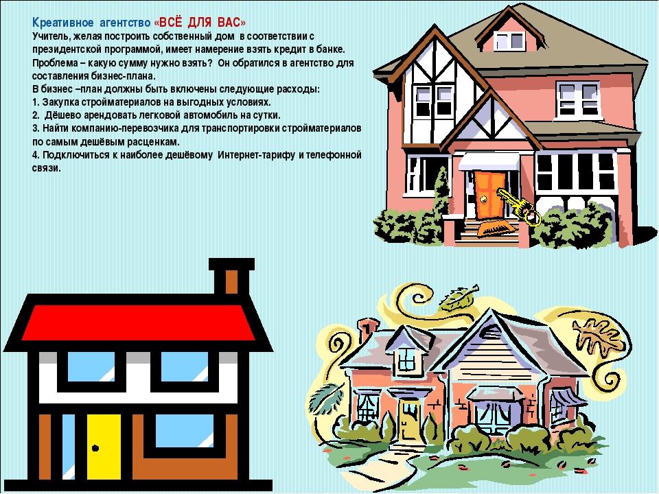 Креативное агентство «ВСЁ ДЛЯ ВАС» Учитель, желая построить собственный дом в...