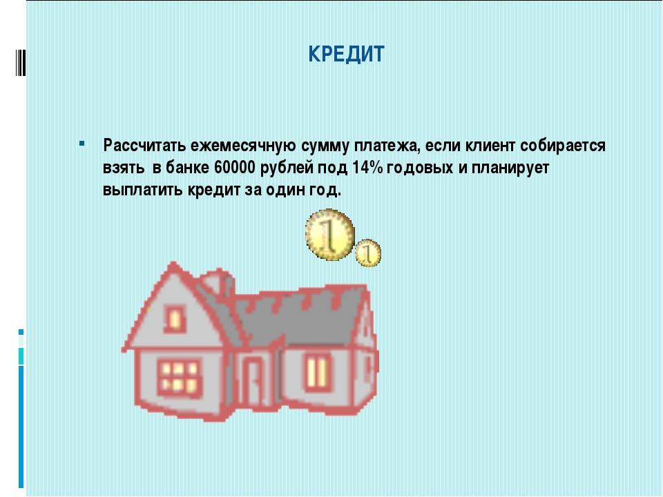 КРЕДИТ Рассчитать ежемесячную сумму платежа, если клиент собирается взять в...