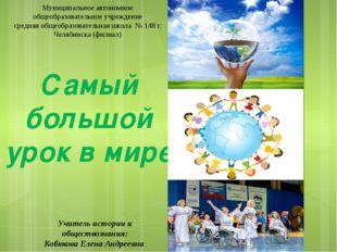 Самый большой урок в мире Учитель истории и обществознания: Кобякова Елена Ан