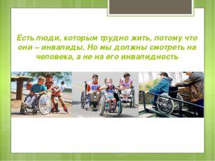 Есть люди, которым трудно жить, потому что они – инвалиды. Но мы должны смотр