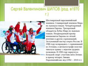 Сергей Валентинович ШИЛОВ (род. в1970г.) Шестикратный паралимпийский чемпион
