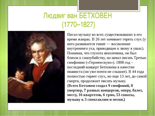 Людвиг ван БЕТХОВЕН (1770–1827) Писал музыку во всех существовавших в его вре...