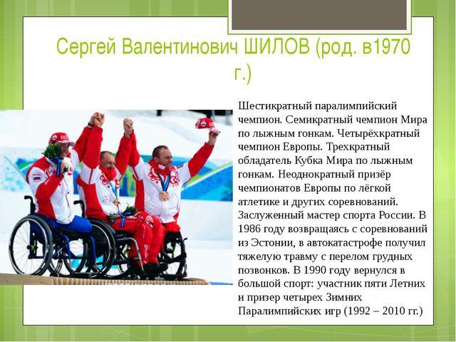 Сергей Валентинович ШИЛОВ (род. в1970г.) Шестикратный паралимпийский чемпион...