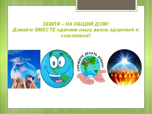 ЗЕМЛЯ – НА ОБЩИЙ ДОМ! Давайте ВМЕСТЕ сделаем нашу жизнь здоровой и счастливой!