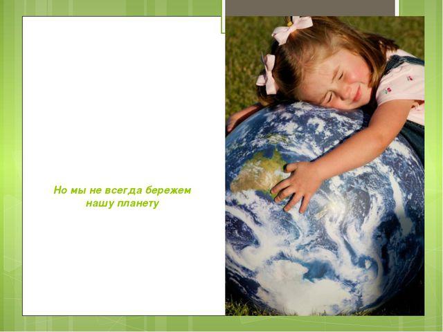 Но мы не всегда бережем нашу планету