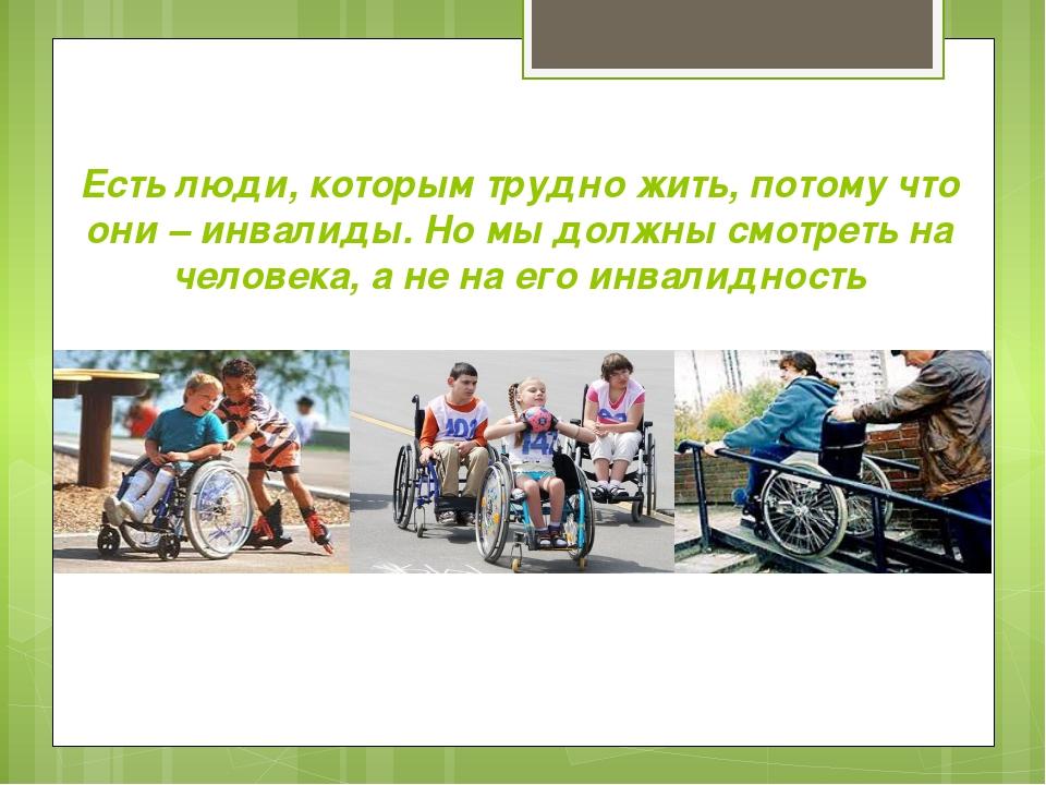 Есть люди, которым трудно жить, потому что они – инвалиды. Но мы должны смотр...