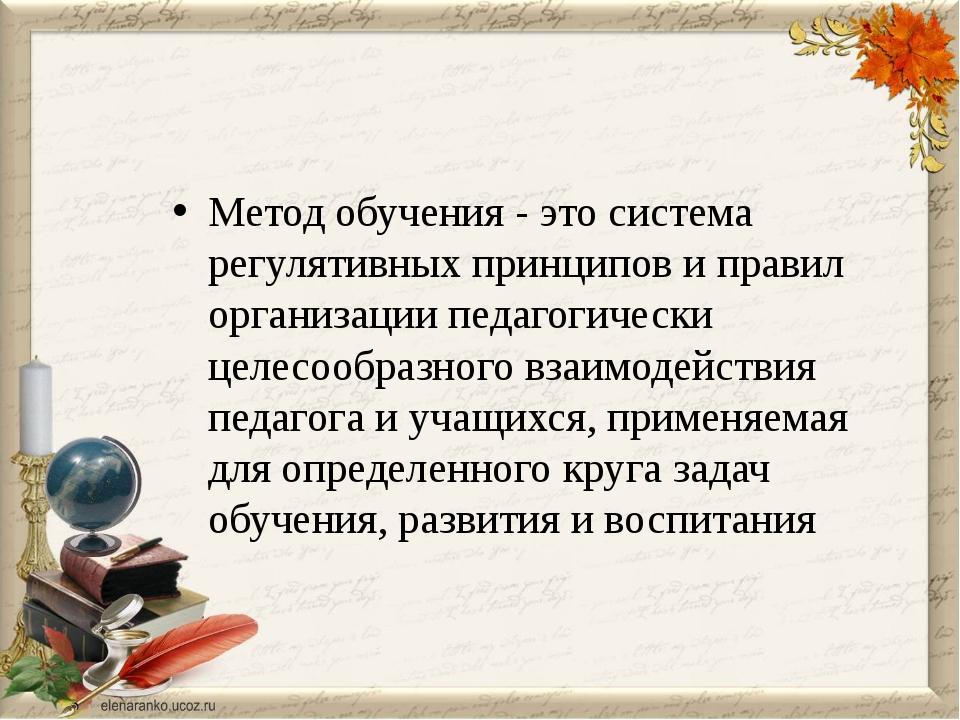 Метод обучения - это система регулятивных принципов и правил организации педа...