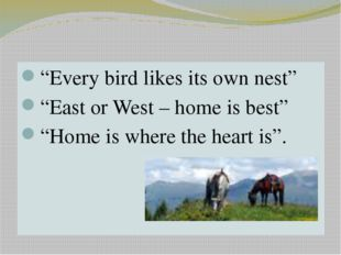 "PROVERBS ""Every bird likes its own nest"" ""East or West – home is best"" ""Home"