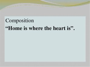 "Home task Composition ""Home is where the heart is""."