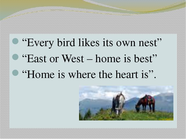 "PROVERBS ""Every bird likes its own nest"" ""East or West – home is best"" ""Home..."