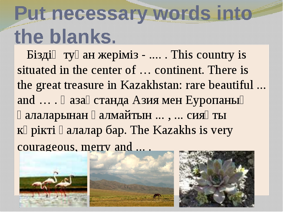 Put necessary words into the blanks. Біздің туған жеріміз - .... . This coun...