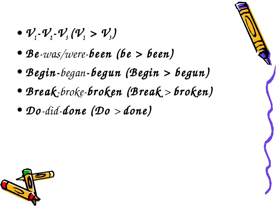 V1-V2-V3 (V1 > V3) Be-was/were-been (be > been) Begin-began-begun (Begin > be...