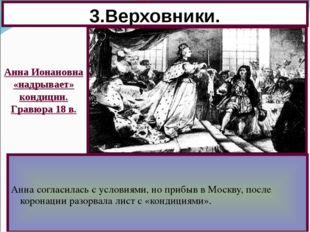 3.Верховники. Анна согласилась с условиями, но прибыв в Москву, после коронац