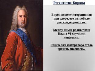 Регентство Бирона Бирон не имел сторонников при дворе, его не любило русское