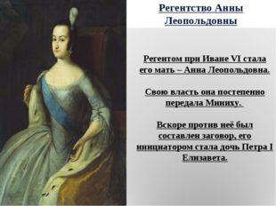 Регентство Анны Леопольдовны Регентом при Иване VI стала его мать – Анна Леоп