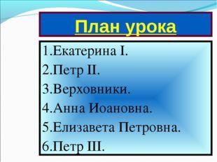 План урока 1.Екатерина I. 2.Петр II. 3.Верховники. 4.Анна Иоановна. 5.Елизаве