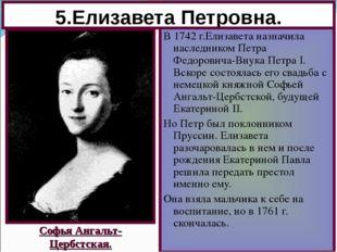 5.Елизавета Петровна. В 1742 г.Елизавета назначила наследником Петра Федорови