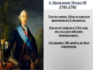 6. Правление Петра III 1761-1762 Тем не менее, Пётр оставался преемником Елиз