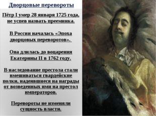 Дворцовые перевороты Пётр I умер 28 января 1725 года, не успев назвать преемн