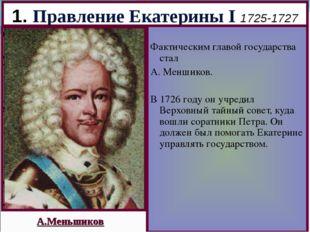 1. Правление Екатерины I 1725-1727 Фактическим главой государства стал А. Мен